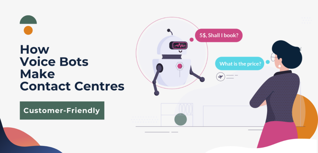 How Voice Bots Make Contact Centres Customer-Friendly?